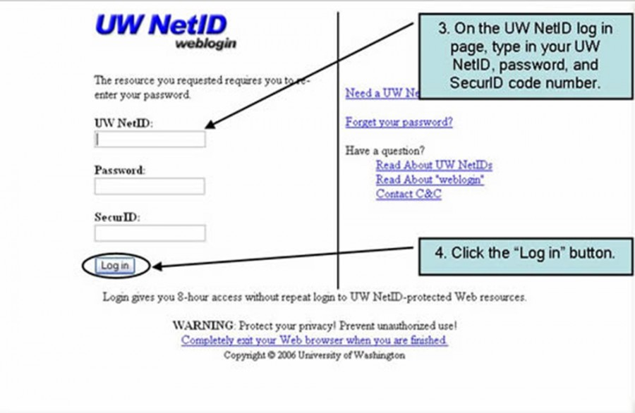 "3. On the UW NetID log in page, type in your NetID, password, and SecurID code number. 4. Click the ""log in"" button"